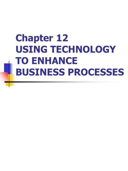 Chapter 12 USING TECHNOLOGY TO ENHANCE BUSINESS PROCESSES.