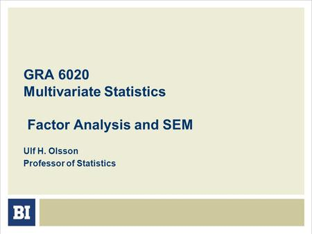 GRA 6020 Multivariate Statistics Factor Analysis and SEM Ulf H. Olsson Professor of Statistics.