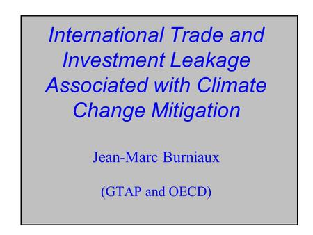 International Trade and Investment Leakage Associated with Climate Change Mitigation Jean-Marc Burniaux (GTAP and OECD)