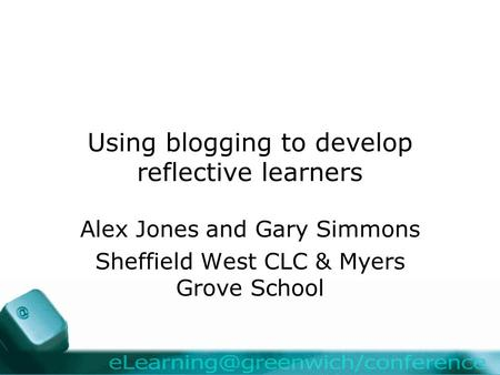Using blogging to develop reflective learners Alex Jones and Gary Simmons Sheffield West CLC & Myers Grove School.