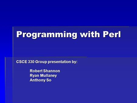 Programming with Perl CSCE 330 Group presentation by: Robert Shannon Robert Shannon Ryan Mullaney Ryan Mullaney Anthony So Anthony So.