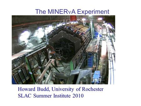 The MINER A Experiment Howard Budd, University of Rochester SLAC Summer Institute 2010.