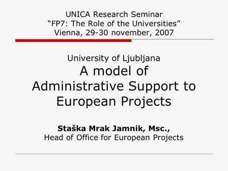 "UNICA Research Seminar ""FP7: The Role of the Universities"" Vienna, 29-30 november, 2007 University of Ljubljana A model of Administrative Support to European."