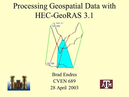 Processing Geospatial Data with HEC-GeoRAS 3.1 Brad Endres CVEN 689 28 April 2003.