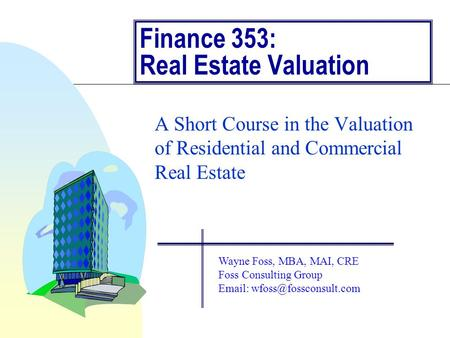 Finance 353: Real Estate Valuation A Short Course in the Valuation of Residential and Commercial Real Estate Wayne Foss, MBA, MAI, CRE Foss Consulting.