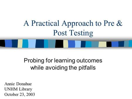 A Practical Approach to Pre & Post Testing Probing for learning outcomes while avoiding the pitfalls Annie Donahue UNHM Library October 23, 2003.