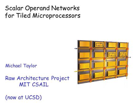 Scalar Operand Networks for Tiled Microprocessors Michael Taylor Raw Architecture Project MIT CSAIL (now at UCSD)