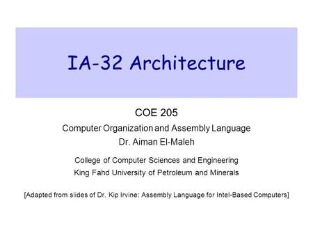 IA-32 Architecture COE 205 Computer Organization and Assembly Language Dr. Aiman El-Maleh College of Computer Sciences and Engineering King Fahd University.