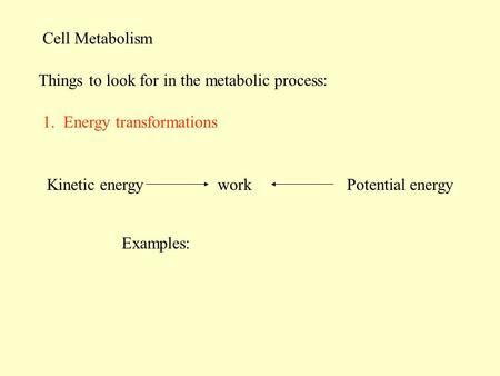 Cell Metabolism Things to look for in the metabolic process: 1. Energy transformations Examples: Kinetic energyworkPotential energy.