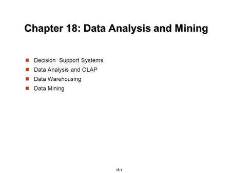 18.1 Chapter 18: Data Analysis and Mining Decision Support Systems Data Analysis and OLAP Data Warehousing Data Mining.