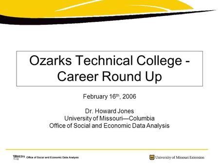 Ozarks Technical College - Career Round Up February 16 th, 2006 Dr. Howard Jones University of Missouri—Columbia Office of Social and Economic Data Analysis.