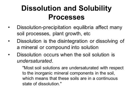 Dissolution and Solubility Processes Dissolution-precipitation equilibria affect many soil processes, plant growth, etc Dissolution is the disintegration.
