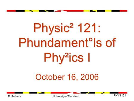 D. Roberts PHYS 121 University of Maryland Physic² 121: Phundament°ls of Phy²ics I October 16, 2006.