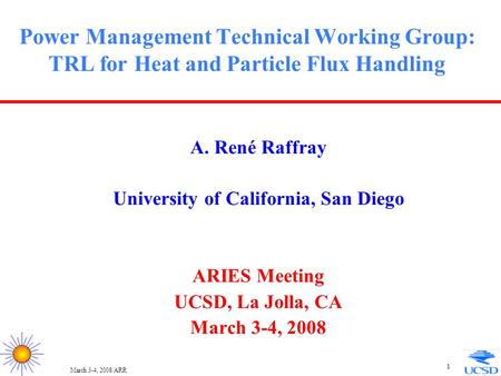 March 3-4, 2008/ARR 1 Power Management Technical Working Group: TRL for Heat and Particle Flux Handling A. René Raffray University of California, San Diego.