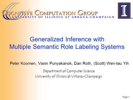 Page 1 Generalized Inference with Multiple Semantic Role Labeling Systems Peter Koomen, Vasin Punyakanok, Dan Roth, (Scott) Wen-tau Yih Department of Computer.