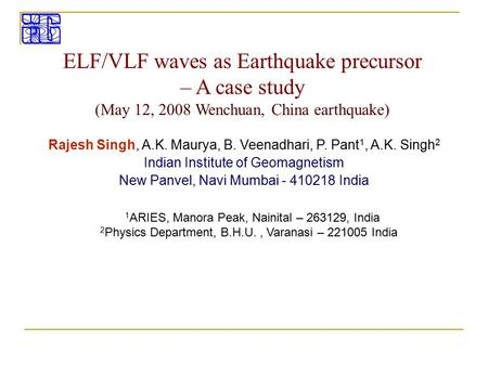 ELF/VLF waves as Earthquake precursor – A case study (May 12, 2008 Wenchuan, China earthquake) Rajesh Singh, A.K. Maurya, B. Veenadhari, P. Pant 1, A.K.