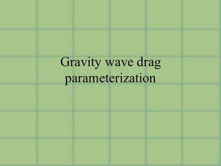 Gravity wave drag parameterization. Parameterizations Orographically-generated Gwaves versus non-orographic sources (impacts source spectrum and characteristics.
