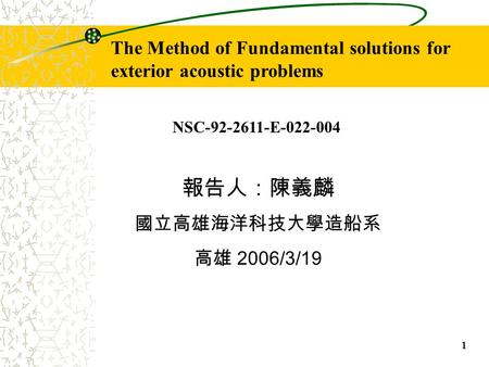 1 The Method of Fundamental solutions for exterior acoustic problems 報告人:陳義麟 國立高雄海洋科技大學造船系 高雄 2006/3/19 NSC-92-2611-E-022-004.