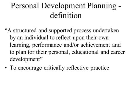 "Personal Development Planning - definition ""A structured and supported process undertaken by an individual to reflect upon their own learning, performance."