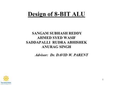 1 Design of 8-BIT ALU SANGAM SUBHASH REDDY AHMED SYED WASIF SADDAPALLI RUDRA ABHISHEK ANURAG SINGH Advisor: Dr. DAVID W. PARENT.