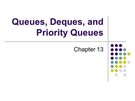 Queues, Deques, and Priority Queues Chapter 13. 2 Chapter Contents Specifications for the ADT Queue Using a Queue to Simulate a Waiting Line The Classes.