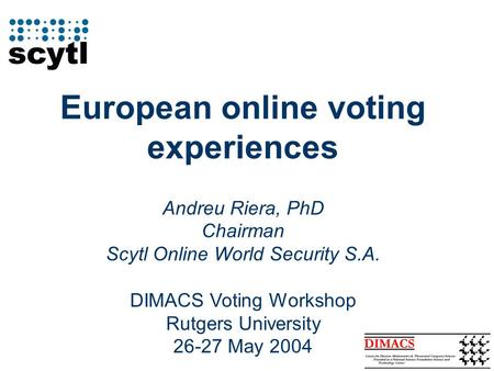 European online voting experiences Andreu Riera, PhD Chairman Scytl Online World Security S.A. DIMACS Voting Workshop Rutgers University 26-27 May 2004.