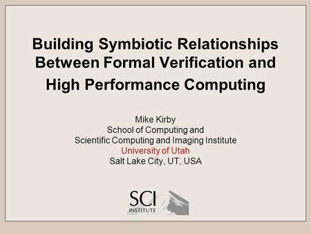 Building Symbiotic Relationships Between Formal Verification and High Performance Computing Mike Kirby School of Computing and Scientific Computing and.