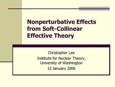Nonperturbative Effects from Soft-Collinear Effective Theory Christopher Lee Institute for Nuclear Theory, University of Washington 12 January 2006.