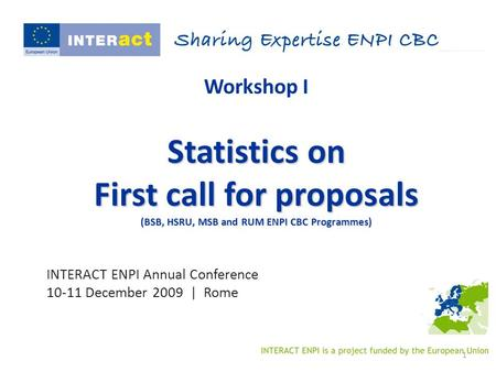 1 Workshop I Statistics on First call for proposals (BSB, HSRU, MSB and RUM ENPI CBC Programmes) INTERACT ENPI Annual Conference 10-11 December 2009 |