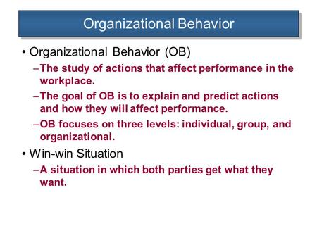 Organizational Behavior Organizational Behavior (OB) –The study of actions that affect performance in the workplace. –The goal of OB is to explain and.