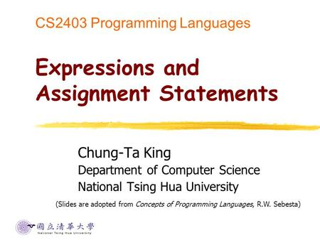 CS2403 Programming Languages Expressions and Assignment Statements Chung-Ta King Department of Computer Science National Tsing Hua University (Slides are.