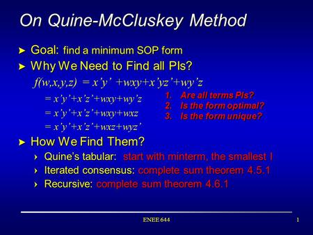 ENEE 6441 On Quine-McCluskey Method > Goal: find a minimum SOP form > Why We Need to Find all PIs? f(w,x,y,z) = x'y' +wxy+x'yz'+wy'z = x'y'+x'z'+wxy+wy'z.