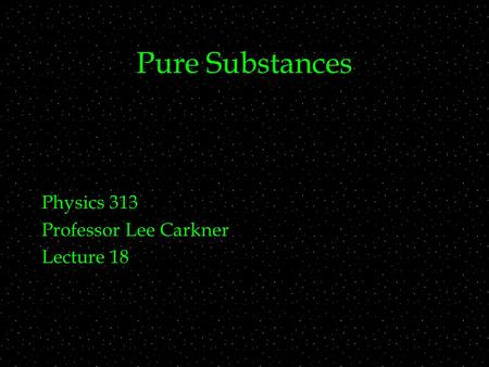 Pure Substances Physics 313 Professor Lee Carkner Lecture 18.