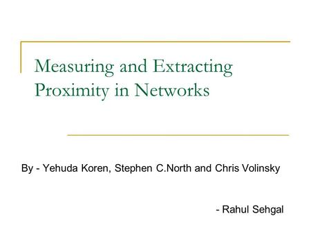 Measuring and Extracting Proximity in Networks By - Yehuda Koren, Stephen C.North and Chris Volinsky - Rahul Sehgal.