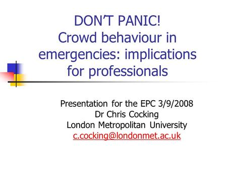 DON'T PANIC! Crowd behaviour in emergencies: implications for professionals Presentation for the EPC 3/9/2008 Dr Chris Cocking London Metropolitan University.