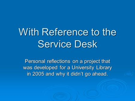With Reference to the Service Desk Personal reflections on a project that was developed for a University Library in 2005 and why it didn't go ahead.
