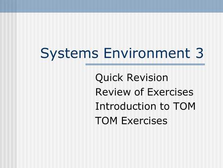 Systems Environment 3 Quick Revision Review of Exercises Introduction to TOM TOM Exercises.