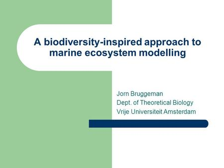 A biodiversity-inspired approach to marine ecosystem modelling Jorn Bruggeman Dept. of Theoretical Biology Vrije Universiteit Amsterdam.