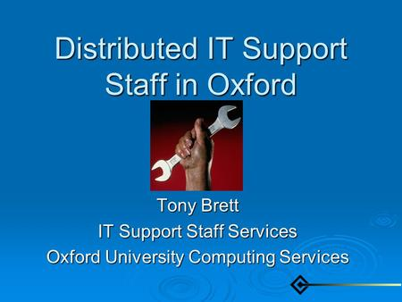 Distributed IT Support Staff in Oxford Tony Brett IT Support Staff Services Oxford University Computing Services.