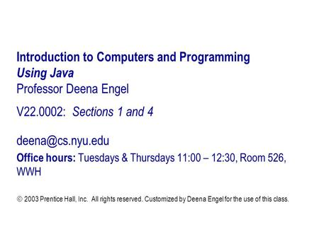 Introduction to Computers and Programming Using Java Professor Deena Engel V22.0002: Sections 1 and 4 Office hours: Tuesdays & Thursdays.