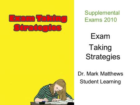 Exam Taking Strategies Dr. Mark Matthews Student Learning Supplemental Exams 2010.