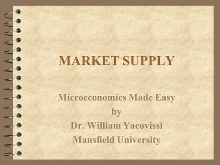 MARKET SUPPLY Microeconomics Made Easy by Dr. William Yacovissi Mansfield University.