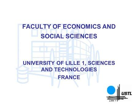FACULTY OF ECONOMICS AND SOCIAL SCIENCES UNIVERSITY OF LILLE 1, SCIENCES AND TECHNOLOGIES FRANCE.