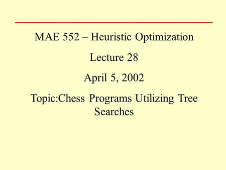 MAE 552 – Heuristic Optimization Lecture 28 April 5, 2002 Topic:Chess Programs Utilizing Tree Searches.