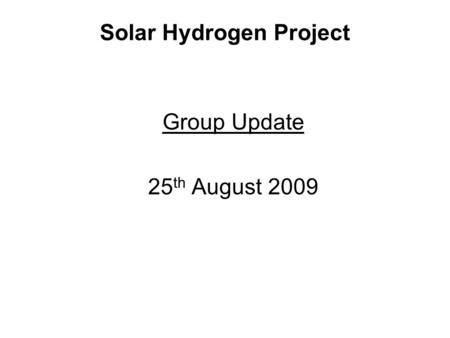Solar Hydrogen Project Group Update 25 th August 2009.