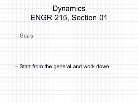Dynamics ENGR 215, Section 01 –Goals –Start from the general and work down 1.