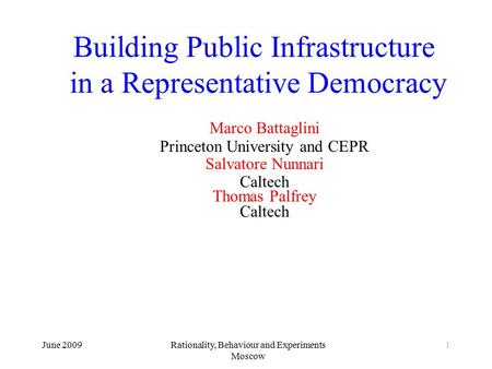 June 2009Rationality, Behaviour and Experiments Moscow 1 Building Public Infrastructure in a Representative Democracy Marco Battaglini Princeton University.