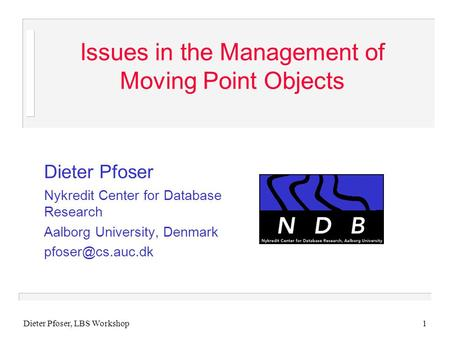 Dieter Pfoser, LBS Workshop1 Issues in the Management of Moving Point Objects Dieter Pfoser Nykredit Center for Database Research Aalborg University, Denmark.