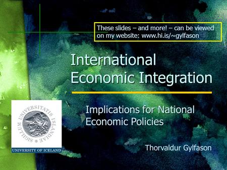 Thorvaldur Gylfason International Economic Integration Implications for National Economic Policies These slides – and more! – can be viewed on my website: