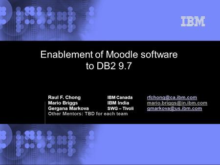 © 2002 IBM Corporation Enablement of Moodle software to DB2 9.7 Raul F. Chong IBM Canada  Mario BriggsIBM